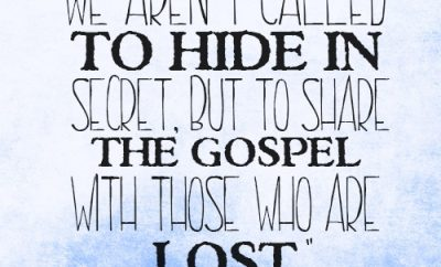 We aren't called to hide in secret, but to share the gospel with those who are lost