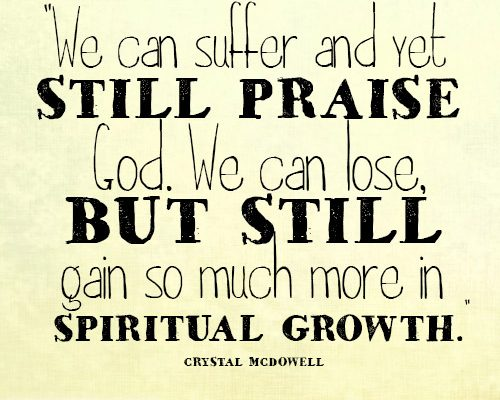 We can suffer and yet still praise God. We can lose, but still gain so much more in spiritual growth
