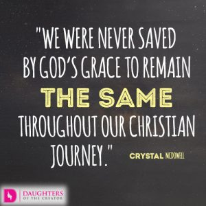 We were never saved by God's grace to remain the same throughout our Christian journey