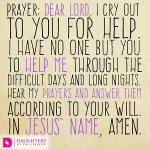 Prayer: Dear Lord, I cry out to You for help. I have no one but You to help me through the difficult days and long nights. Hear my prayers and answer them according to Your will. In Jesus' name, amen.