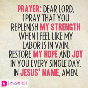 Dear Lord, I pray that You replenish my strength when I feel like my labor is in vain. Restore my hope and joy in You every single day. In Jesus' name, amen.