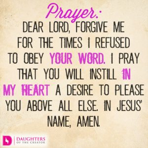 Dear Lord, forgive me for the times I refused to obey Your word. I pray that You will instill in my heart a desire to please You above all else. In Jesus' name, amen.