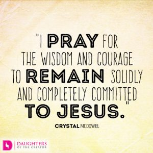 I pray for the wisdom and courage to remain solidly and completely committed to Jesus.