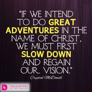 If we intend to do great adventurous in the name of Christ, we must first slow down and regain our vision