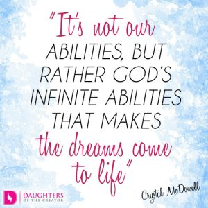 It's not our abilities, but rather God's infinite abilities that makes the dreams come to life