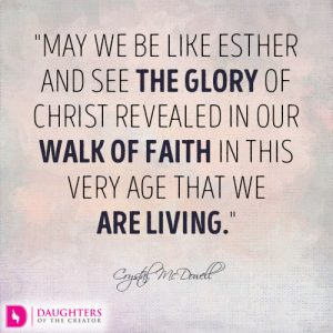 May we be like Esther and see the glory of Christ revealed in our walk of faith in this very age that we are living