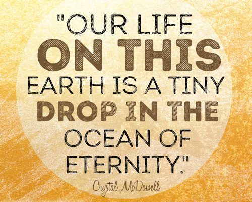 Our life on this earth is a tiny drop in the ocean of eternity