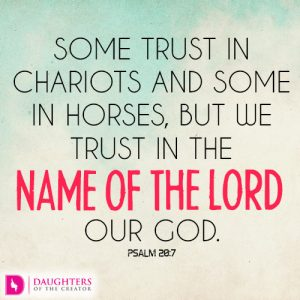 Some trust in chariots and some in horses, but we trust in the name of the LORD our God
