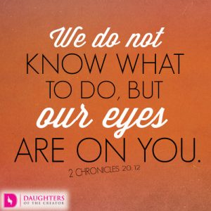 We do not know what to do, but our eyes are on you
