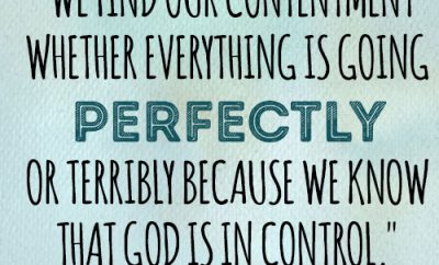 We find our contentment whether everything is going perfectly or terribly because we know that God is in control