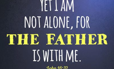 Yet I am not alone, for the Father is with me