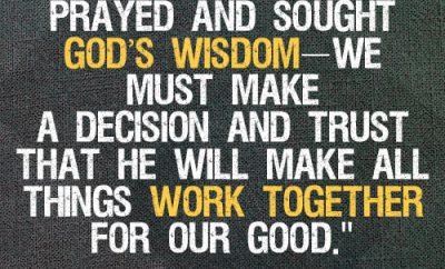 After we've prayed and sought God's wisdom—we must make a decision and trust that He will make all things work together for our God