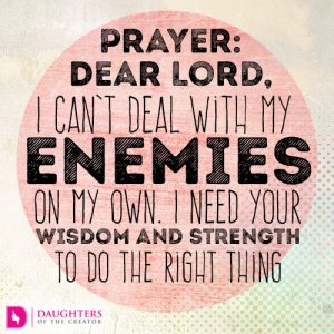 Dear Lord, I can't deal with my enemies on my own. I need Your wisdom and strength to do the right thing