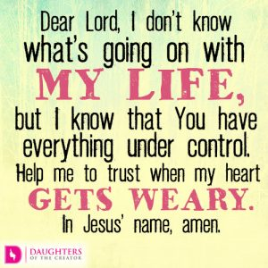 Dear Lord, I don't know what's going on with my life, but I know that You have everything under control. Help me to trust when my heart gets weary. In Jesus' name, amen.