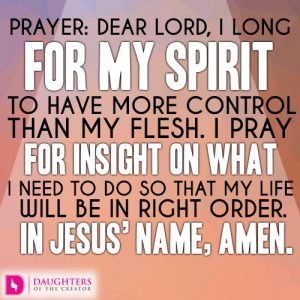 Dear Lord, I long for my spirit to have more control than my flesh. I pray for insight on what I need to do so that my life will be in right order. In Jesus' name, amen