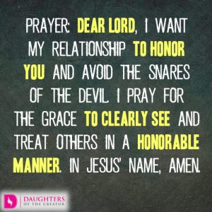 Dear Lord, I want my relationship to honor You and avoid the snares of the devil. I pray for the grace to clearly see and treat others in a honorable manner. In Jesus' name, amen