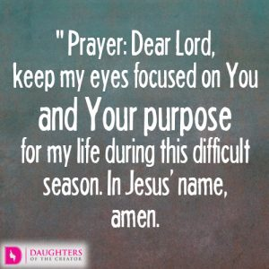 Dear Lord, keep my eyes focused on You and Your purpose for my life during this difficult season. In Jesus' name, amen.