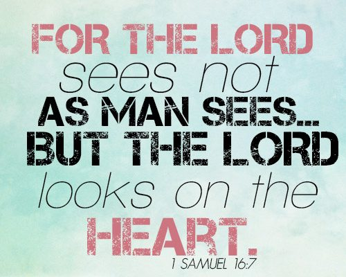 For the LORD sees not as man sees…but the LORD looks on the heart