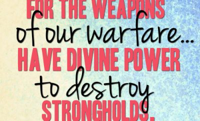 For the weapons of our warfare...have divine power to destroy strongholds
