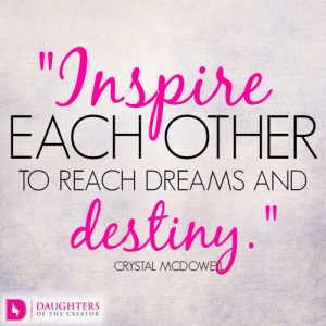 Inspire each other to reach dreams and destiny
