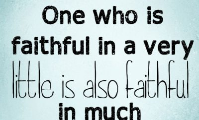 One who is faithful in a very little is also faithful in much