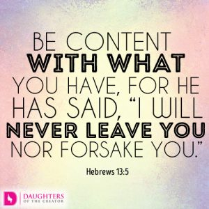 Be content with what you have, for he has said, I will never leave you nor forsake you