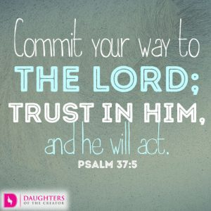 Commit your way to the LORD; trust in him, and he will act