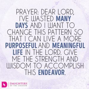 Dear Lord, I've wasted many days and I want to change this pattern so that I can live a more purposeful and meaningful life in the Lord