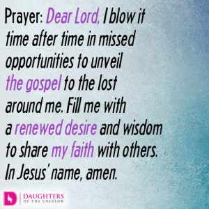 Dear Lord, I blow it time after time in missed opportunities to unveil the gospel to the lost around me. Fill me with a renewed desire and wisdom to share my faith with others. In Jesus' name, amen.