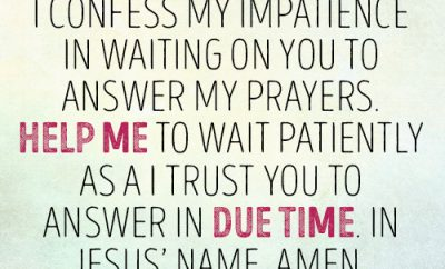 Dear Lord, I confess my impatience in waiting on You to answer my prayers