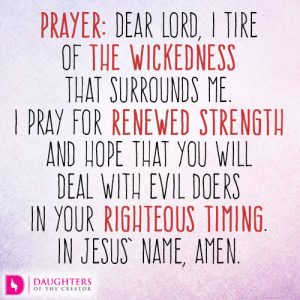 Dear Lord, I tire of the wickedness that surrounds me. I pray for renewed strength and hope that You will deal with evil doers in Your righteous timing. In Jesus' name, amen.