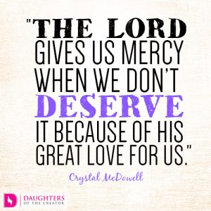 The Lord gives us mercy when we don't deserve it because of His great love for us