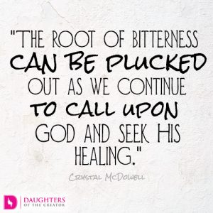 The root of bitterness can be plucked out as we continue to call upon God and seek His healing