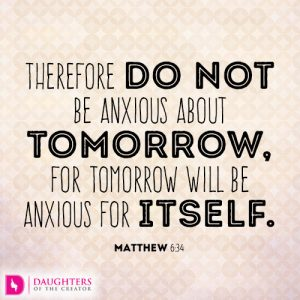 Therefore do not be anxious about tomorrow, for tomorrow will be anxious for itself