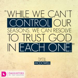While we can't control our seasons, we can resolve to trust God in each one