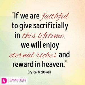 if we are faithful to give sacrificially in this lifetime, we will enjoy eternal riches and rewards in heaven