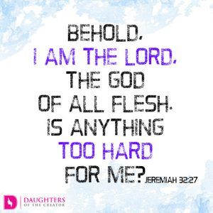 Behold, I am the LORD, the God of all flesh. Is anything too hard for me