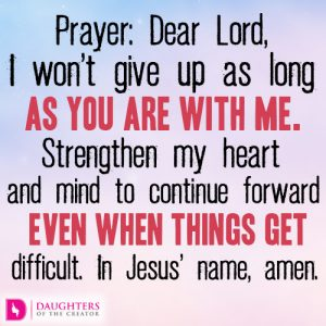 Dear Lord, I won't give up as long as You are with me.
