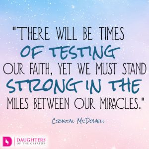 There will be times of testing our faith, yet we must stand strong in the miles between our miracles