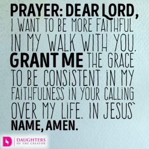 Dear Lord, I want to be more faithful in my walk with You. Grant me the grace to be consistent in my faithfulness in Your calling over my life