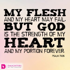 My flesh and my heart may fail, but God is the strength of my heart and my portion forever
