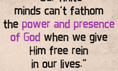 Our finite minds can't fathom the power and presence of God when we give Him free rein in our lives