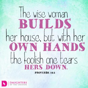 The wise woman builds her house, but with her own hands the foolish one tears hers down