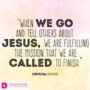 When we go and tell others about Jesus, we are fulfilling the mission that we are called to finish