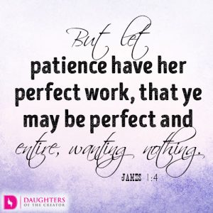 But let patience have her perfect work, that ye may be perfect and entire, wanting nothing