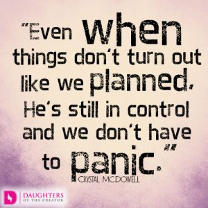 Even when things don't turn out like we planned, He's still in control and we don't have to panic
