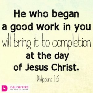 He who began a good work in you will bring it to completion at the day of Jesus Christ