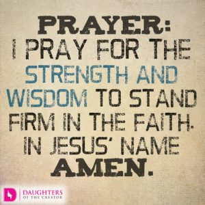 I pray for the strength and wisdom to stand firm in the faith. In Jesus' name, amen.