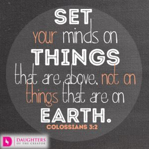 Set your minds on things that are above, not on things that are on earth