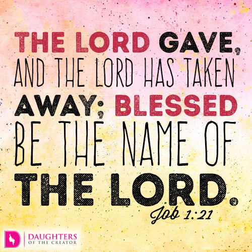 The LORD gave, and the LORD has taken away; blessed be the name of the LORD